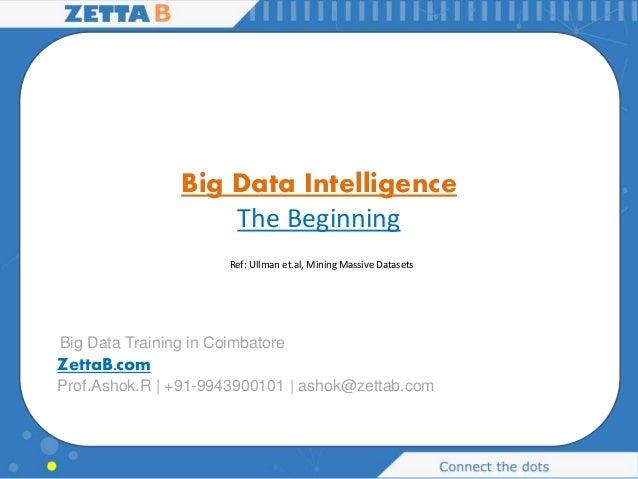 Big Data Intelligence The Beginning Prof.Ashok.R | +91-9943900101 | ashok@zettab.com ZettaB.com Big Data Training in Coimb...