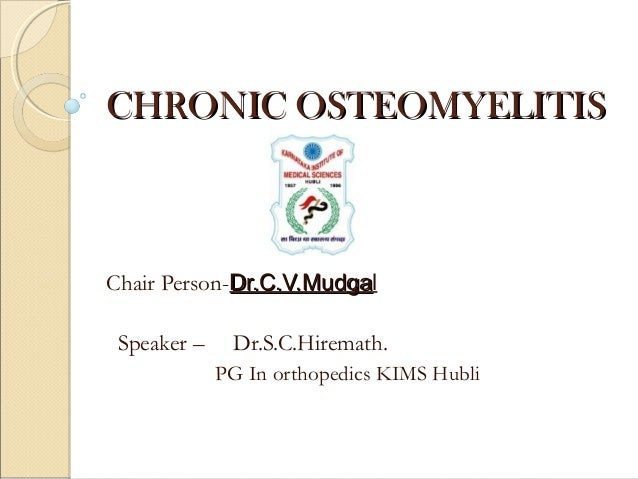CHRONIC OSTEOMYELITISCHRONIC OSTEOMYELITIS Chair Person-Dr.C.V.MudgaDr.C.V.Mudgal Speaker – Dr.S.C.Hiremath. PG In orthope...