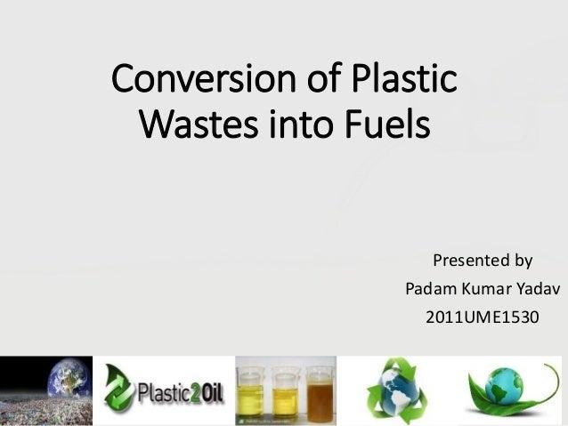 Conversion of Plastic Wastes into Fuels Presented by Padam Kumar Yadav 2011UME1530