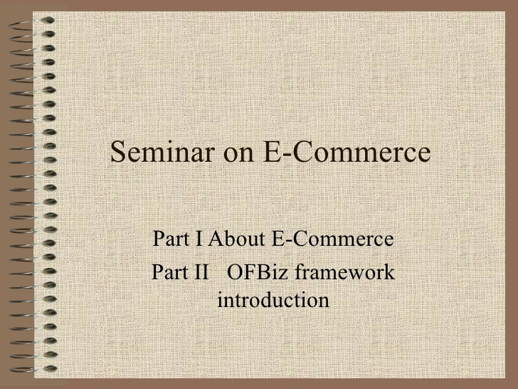 Seminar on E-Commerce  Part I About E-Commerce  Part II OFBiz framework          introduction