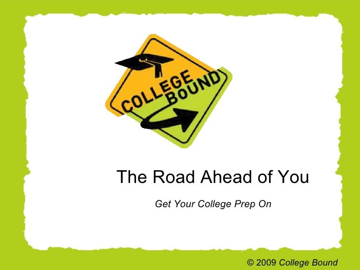 The Road Ahead of You Get Your College Prep On © 2009  College Bound
