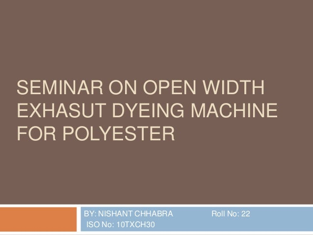 SEMINAR ON OPEN WIDTH EXHASUT DYEING MACHINE FOR POLYESTER  BY: NISHANT CHHABRA ISO No: 10TXCH30  Roll No: 22