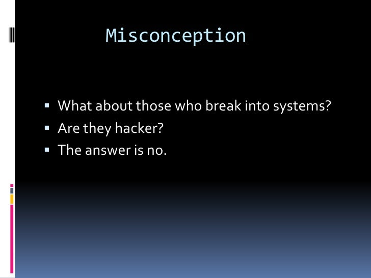 Misconception What about those who break into systems? Are they hacker? The answer is no.