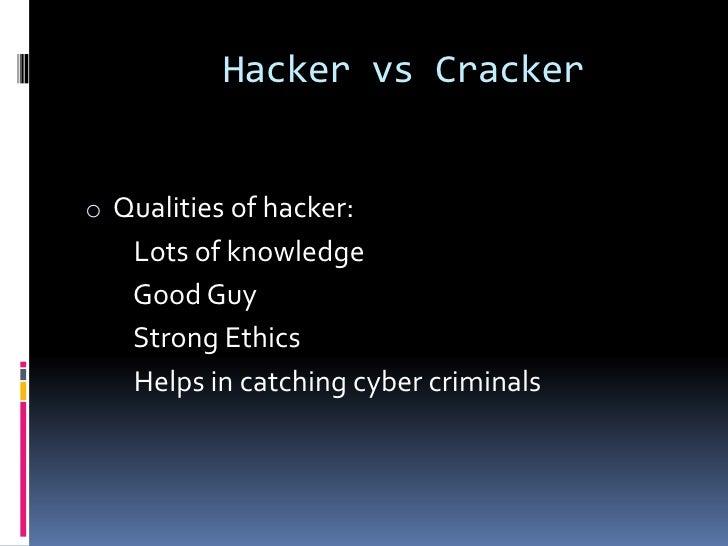 Hacker vs Crackero Qualities of hacker:   Lots of knowledge   Good Guy   Strong Ethics   Helps in catching cyber criminals