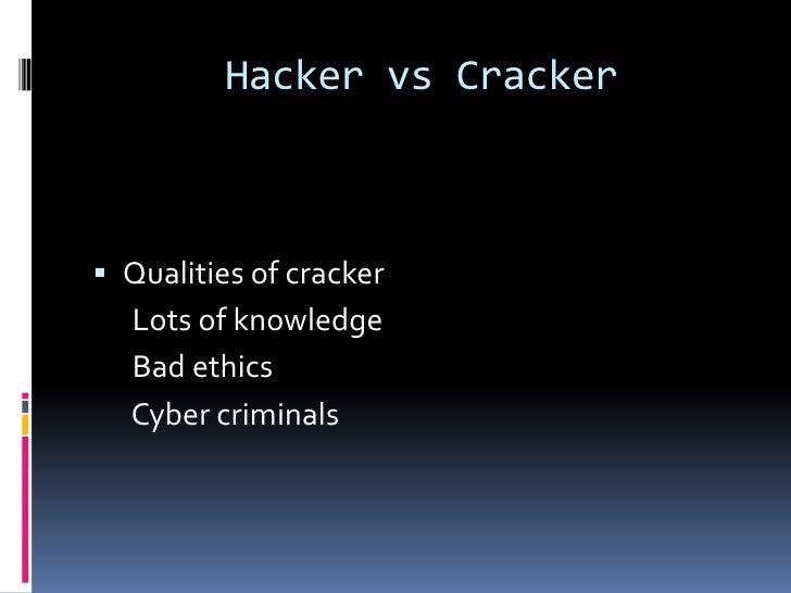 Hacker vs Cracker Qualities of cracker  Lots of knowledge  Bad ethics  Cyber criminals