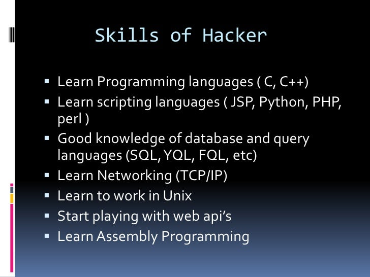 Skills of Hacker Learn Programming languages ( C, C++) Learn scripting languages ( JSP, Python, PHP,    perl )   Good k...