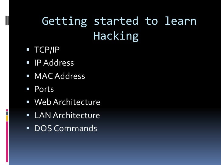 Getting started to learn           Hacking TCP/IP IP Address MAC Address Ports Web Architecture LAN Architecture DO...