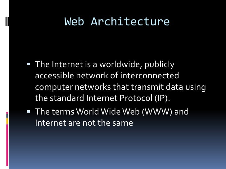 Web Architecture The Internet is a worldwide, publicly  accessible network of interconnected  computer networks that tran...