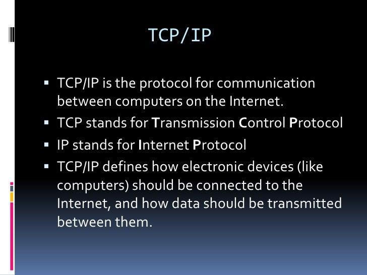 TCP/IP TCP/IP is the protocol for communication  between computers on the Internet. TCP stands for Transmission Control ...