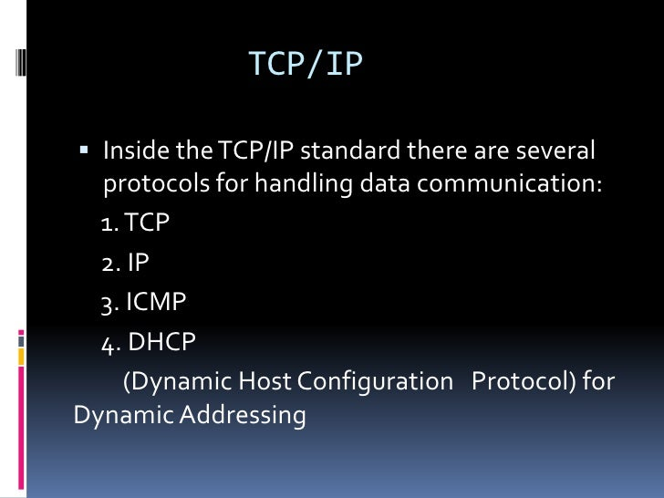 TCP/IP Inside the TCP/IP standard there are several  protocols for handling data communication:  1. TCP  2. IP  3. ICMP  ...