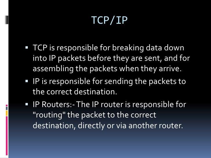 TCP/IP TCP is responsible for breaking data down  into IP packets before they are sent, and for  assembling the packets w...