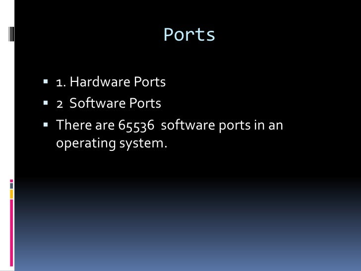 Ports 1. Hardware Ports 2 Software Ports There are 65536 software ports in an  operating system.