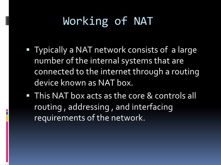 Working of NAT Typically a NAT network consists of a large  number of the internal systems that are  connected to the int...