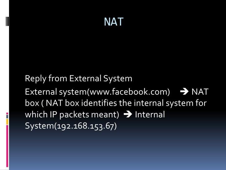 NATReply from External SystemExternal system(www.facebook.com)  NATbox ( NAT box identifies the internal system forwhich ...