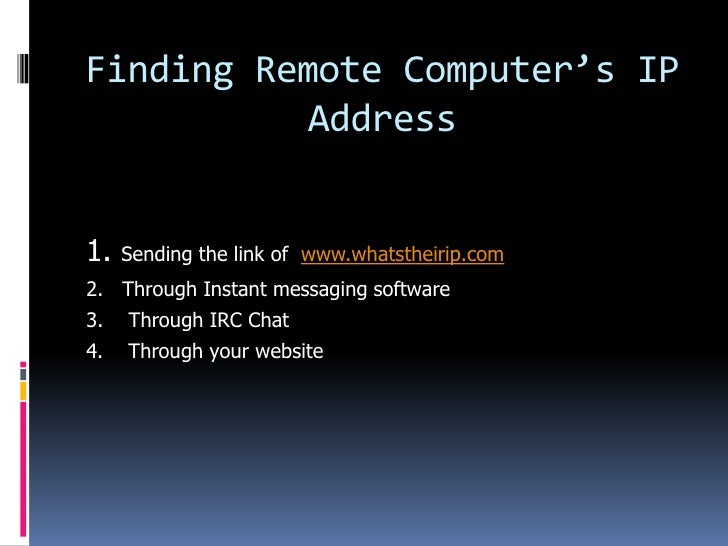 Finding Remote Computer's IP           Address1.   Sending the link of www.whatstheirip.com2. Through Instant messaging so...