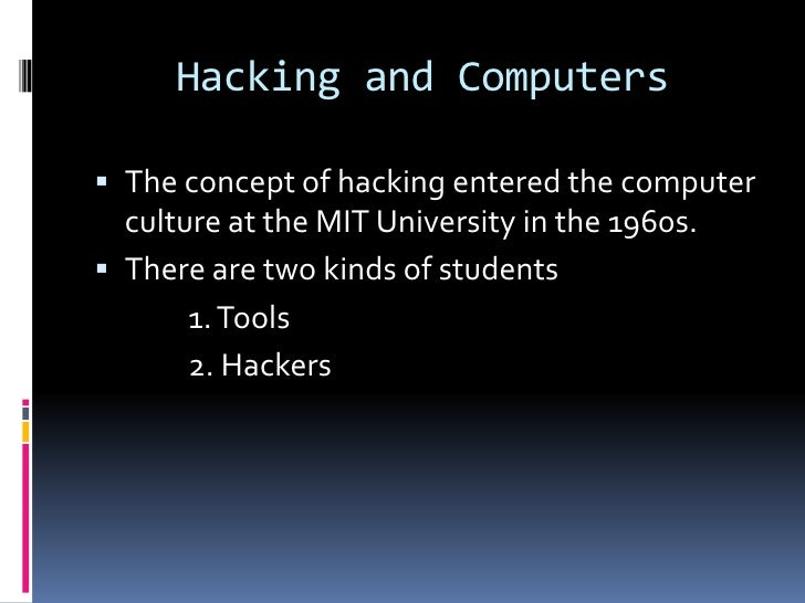 Hacking and Computers The concept of hacking entered the computer  culture at the MIT University in the 1960s. There are...