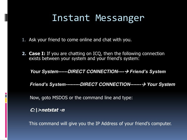Instant Messanger1. Ask your friend to come online and chat with you.2. Case I: If you are chatting on ICQ, then the follo...