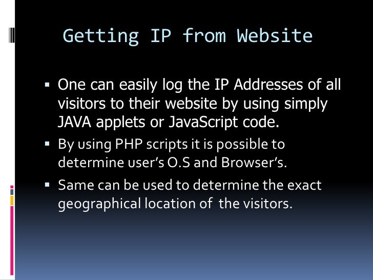 Getting IP from Website One can easily log the IP Addresses of all  visitors to their website by using simply  JAVA apple...