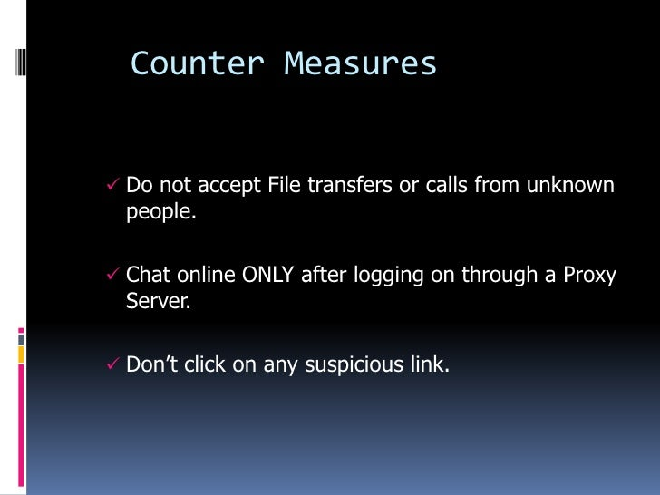 Counter Measures Do not accept File transfers or calls from unknown  people. Chat online ONLY after logging on through a...