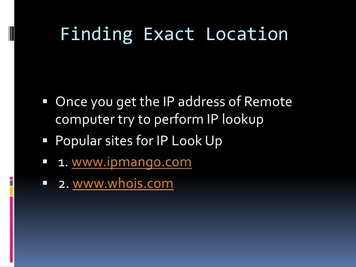 Finding Exact Location Once you get the IP address of Remote  computer try to perform IP lookup Popular sites for IP Loo...