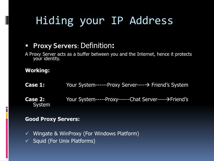 Hiding your IP Address Proxy Servers: Definition:A Proxy Server acts as a buffer between you and the Internet, hence it p...
