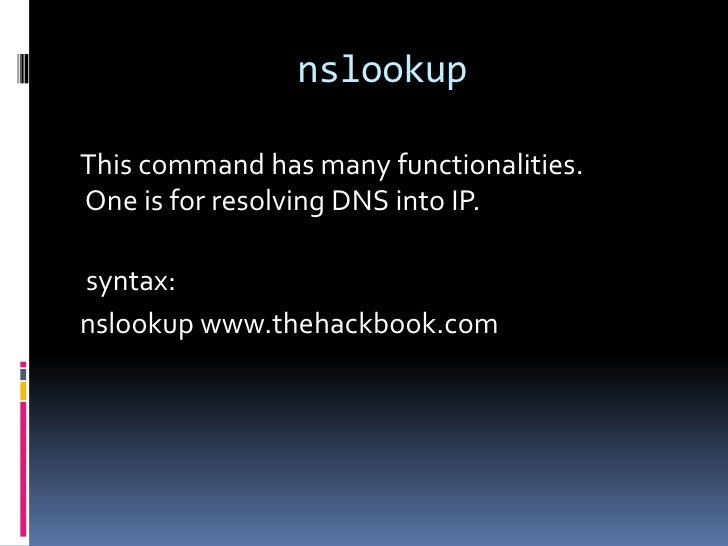nslookupThis command has many functionalities.One is for resolving DNS into IP.syntax:nslookup www.thehackbook.com