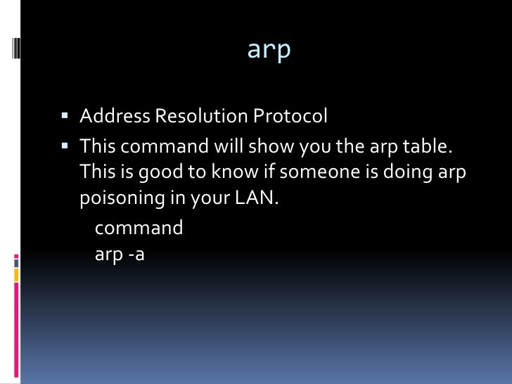 arp Address Resolution Protocol This command will show you the arp table.  This is good to know if someone is doing arp ...
