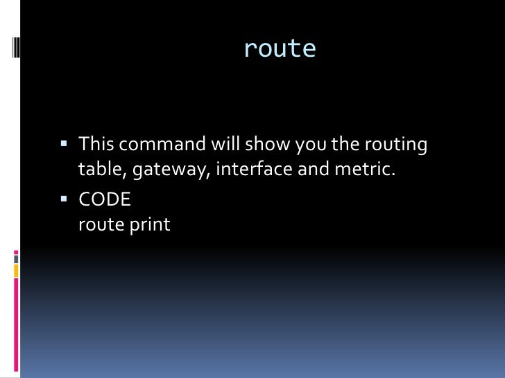 route This command will show you the routing  table, gateway, interface and metric. CODE  route print