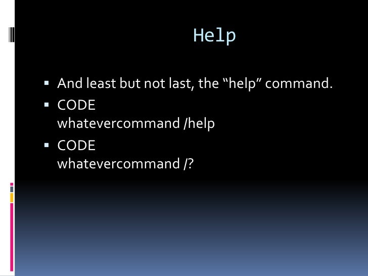 """Help And least but not last, the """"help"""" command. CODE  whatevercommand /help CODE  whatevercommand /?"""