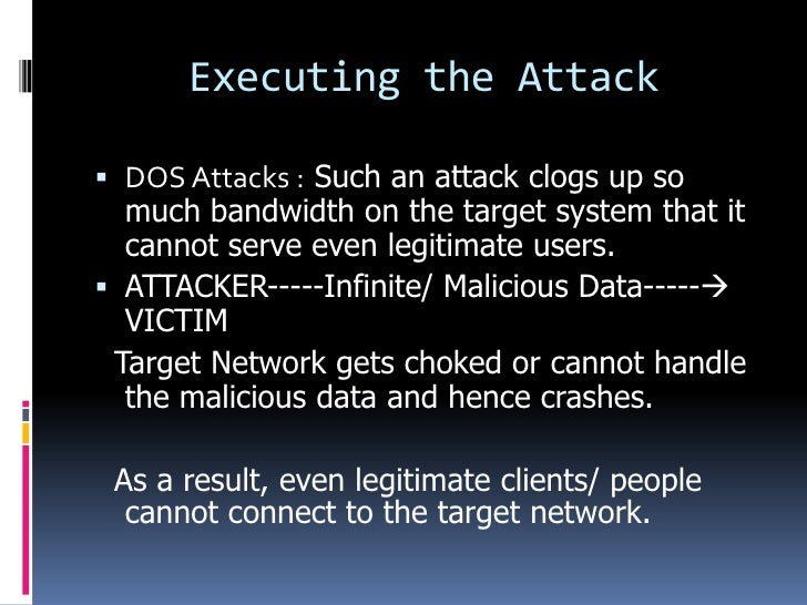 Executing the Attack DOS Attacks : Such an attack clogs up so  much bandwidth on the target system that it  cannot serve ...
