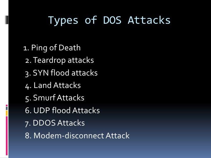 Types of DOS Attacks1. Ping of Death2. Teardrop attacks3. SYN flood attacks4. Land Attacks5. Smurf Attacks6. UDP flood Att...