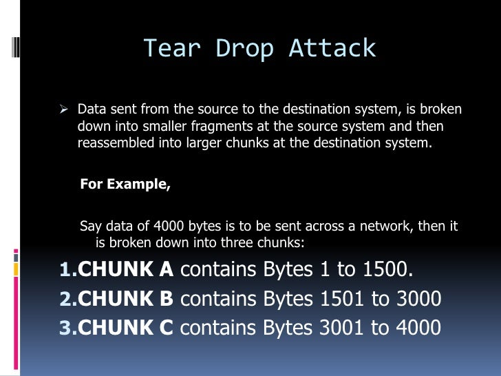 Tear Drop Attack Data sent from the source to the destination system, is broken  down into smaller fragments at the sourc...