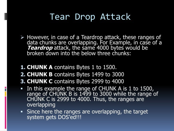 Tear Drop Attack However, in case of a Teardrop attack, these ranges of  data chunks are overlapping. For Example, in cas...