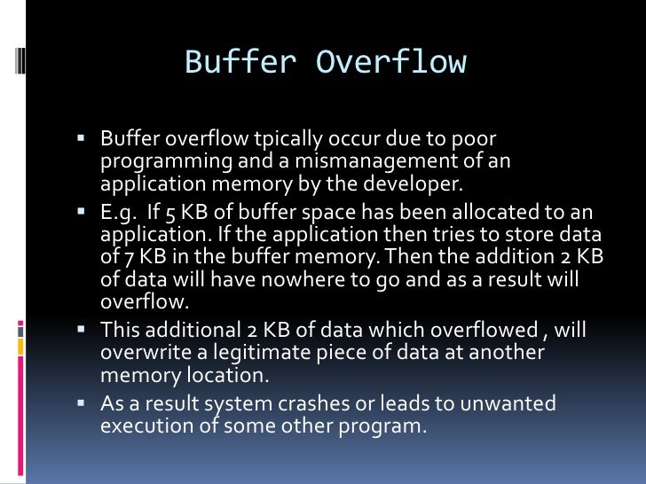Buffer Overflow Buffer overflow tpically occur due to poor  programming and a mismanagement of an  application memory by ...