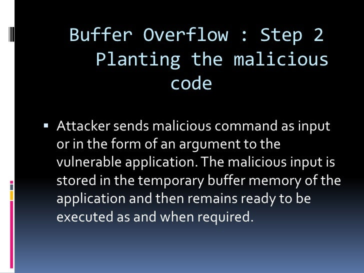 Buffer Overflow : Step 2       Planting the malicious              code Attacker sends malicious command as input  or in ...
