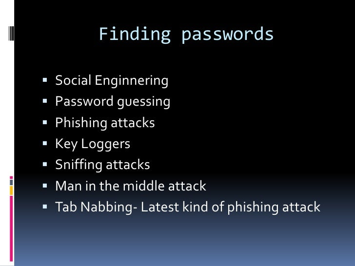 Finding passwords Social Enginnering Password guessing Phishing attacks Key Loggers Sniffing attacks Man in the midd...