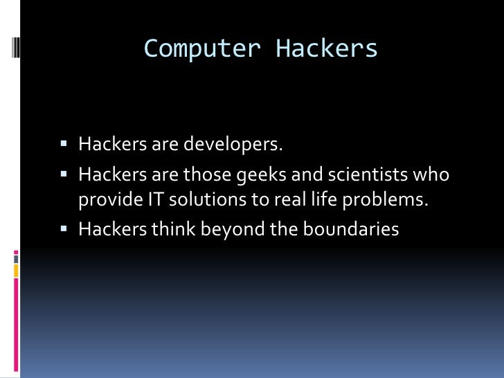 Computer Hackers Hackers are developers. Hackers are those geeks and scientists who  provide IT solutions to real life p...