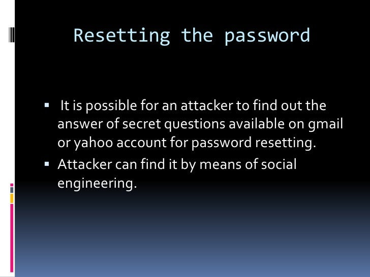Resetting the password It is possible for an attacker to find out the  answer of secret questions available on gmail  or ...
