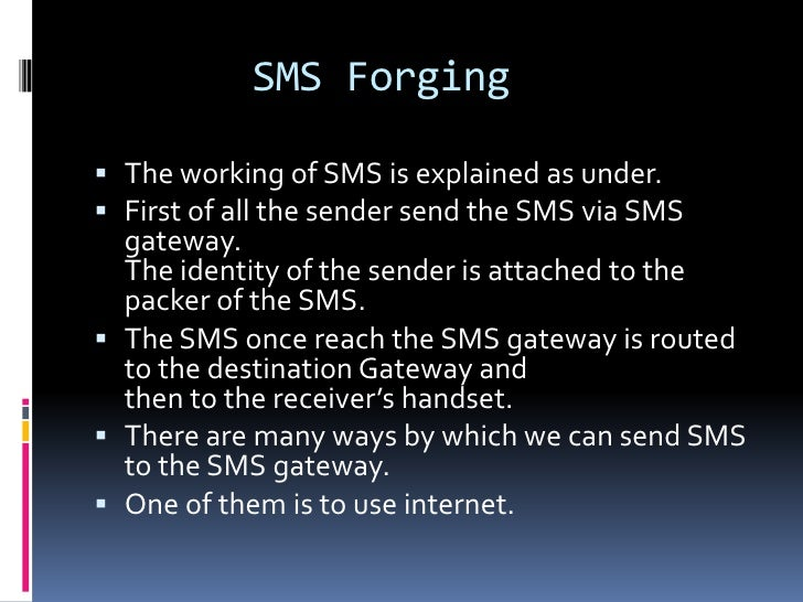 SMS Forging The working of SMS is explained as under. First of all the sender send the SMS via SMS  gateway.  The identi...