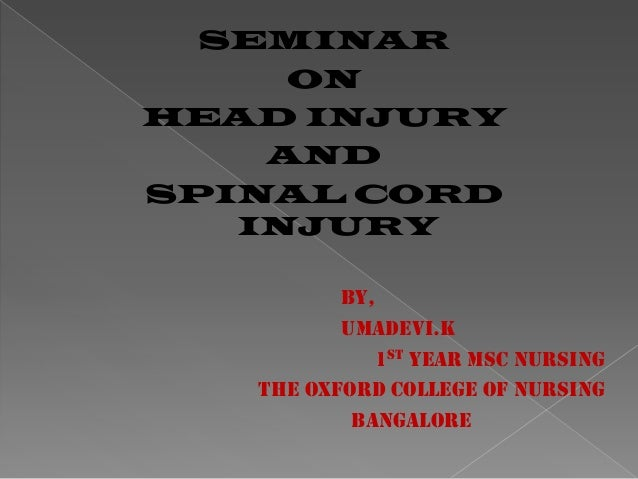 SEMINAR ON HEAD INJURY AND SPINAL CORD INJURY BY, UMADEVI.K 1ST YEAR MSC NURSING THE OXFORD COLLEGE OF NURSING BANGALORE