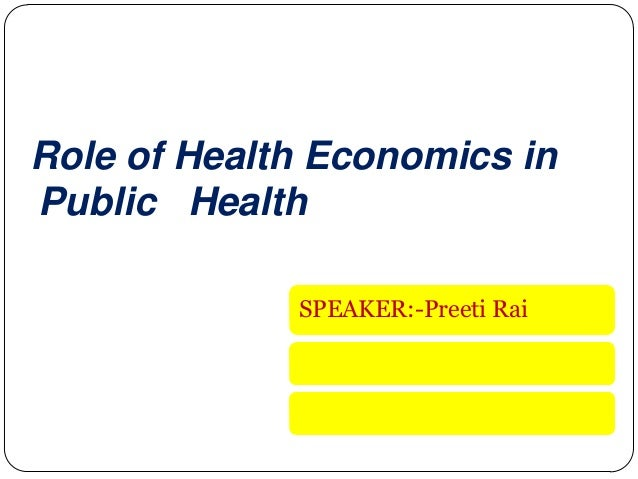 Role of Health Economics in Public Health SPEAKER:-Preeti Rai