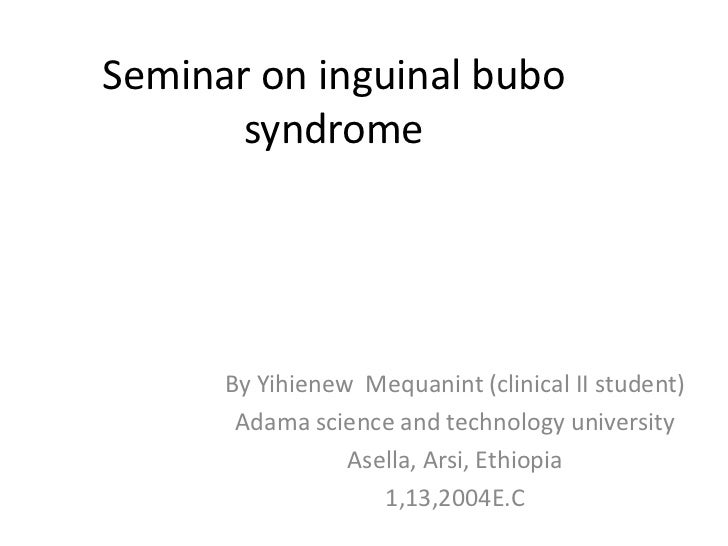 Seminar on inguinal bubo       syndrome      By Yihienew Mequanint (clinical II student)       Adama science and technolog...