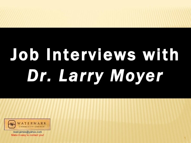 Job Interviews with Dr. Larry Moyer [email_address] Make it easy to contact you!