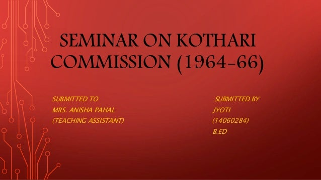 SEMINAR ON KOTHARI COMMISSION (1964-66) SUBMITTED TO SUBMITTED BY MRS. ANISHA PAHAL JYOTI (TEACHING ASSISTANT) (14060284) ...