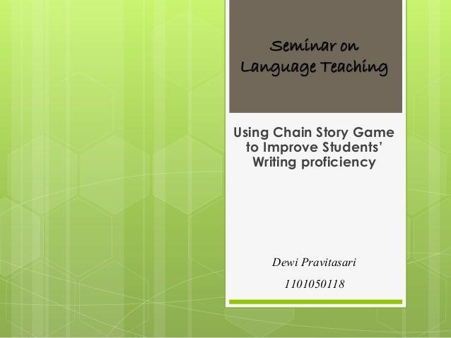 Seminar on Language Teaching Using Chain Story Game to Improve Students' Writing proficiency Dewi Pravitasari 1101050118