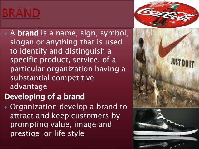  A brand is a name, sign, symbol,  slogan or anything that is used  to identify and distinguish a  specific product, serv...