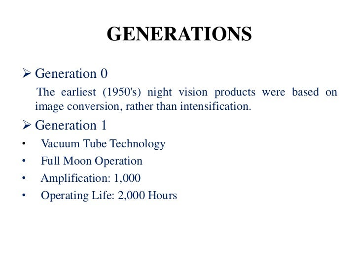 GENERATIONS Generation 0    The earliest (1950s) night vision products were based on    image conversion, rather than int...