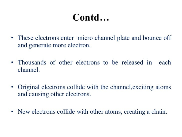 Contd…• These electrons enter micro channel plate and bounce off  and generate more electron.• Thousands of other electron...