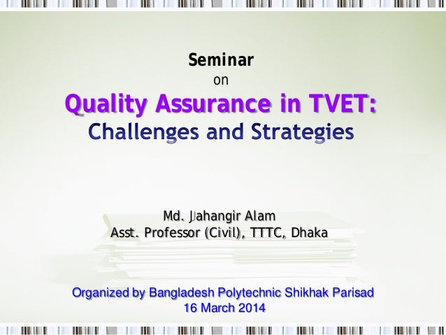 Seminar on Quality Assurance in TVET: Md. Jahangir Alam Asst. Professor (Civil), TTTC, Dhaka Organized by Bangladesh Polyt...