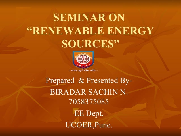 "SEMINAR ON  ""RENEWABLE ENERGY  SOURCES""  Prepared & Presented By-  BIRADAR SACHIN N.  7058375085  EE Dept.  UCOER,Pune."